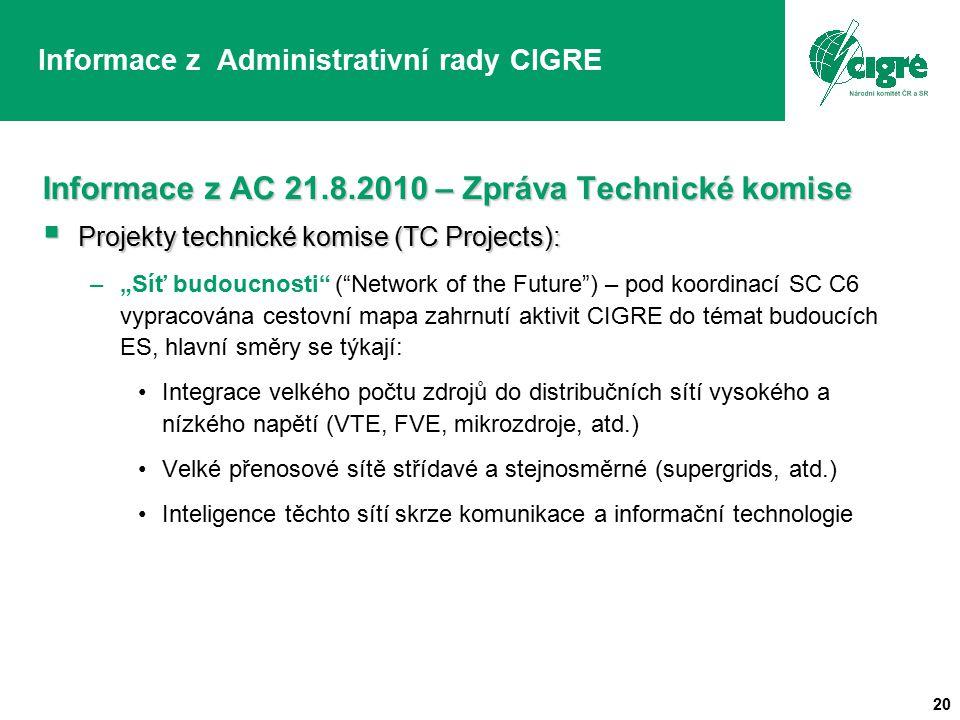 """20 Informace z Administrativní rady CIGRE Informace z AC 21.8.2010 – Zpráva Technické komise  Projekty technické komise (TC Projects): –""""Síť budoucnosti ( Network of the Future ) – pod koordinací SC C6 vypracována cestovní mapa zahrnutí aktivit CIGRE do témat budoucích ES, hlavní směry se týkají: Integrace velkého počtu zdrojů do distribučních sítí vysokého a nízkého napětí (VTE, FVE, mikrozdroje, atd.) Velké přenosové sítě střídavé a stejnosměrné (supergrids, atd.) Inteligence těchto sítí skrze komunikace a informační technologie"""