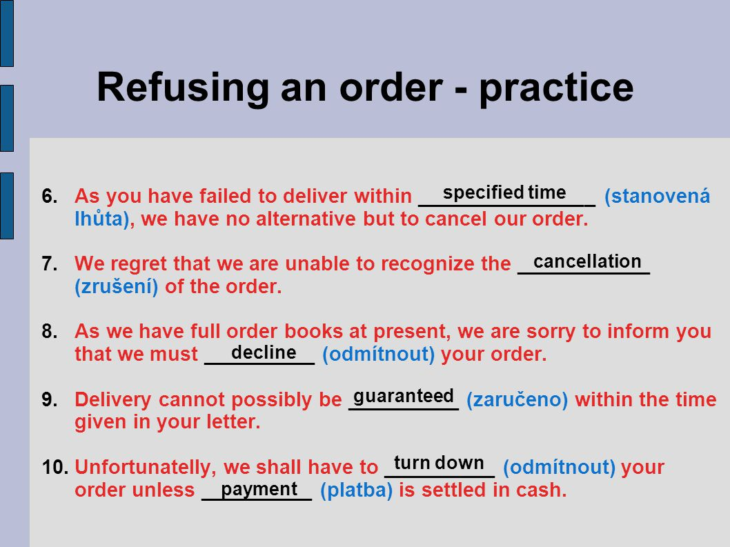 Refusing an order - practice 6.As you have failed to deliver within ________________ (stanovená lhůta), we have no alternative but to cancel our order