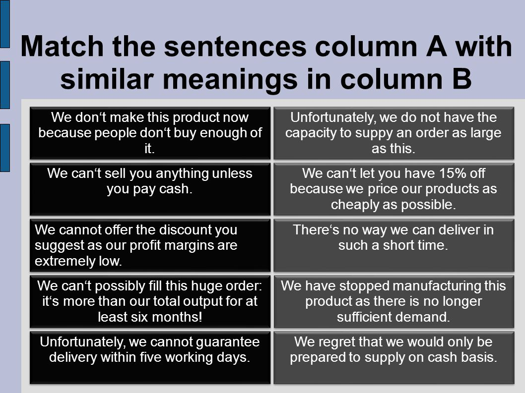 Match the sentences column A with similar meanings in column B Unfortunately, we do not have the capacity to suppy an order as large as this.