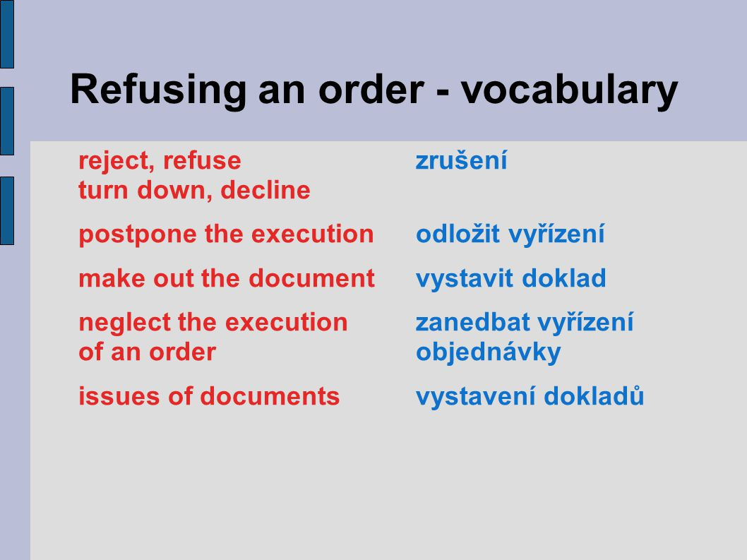 Refusing an order - vocabulary reject, refusezrušení turn down, decline postpone the executionodložit vyřízení make out the documentvystavit doklad ne