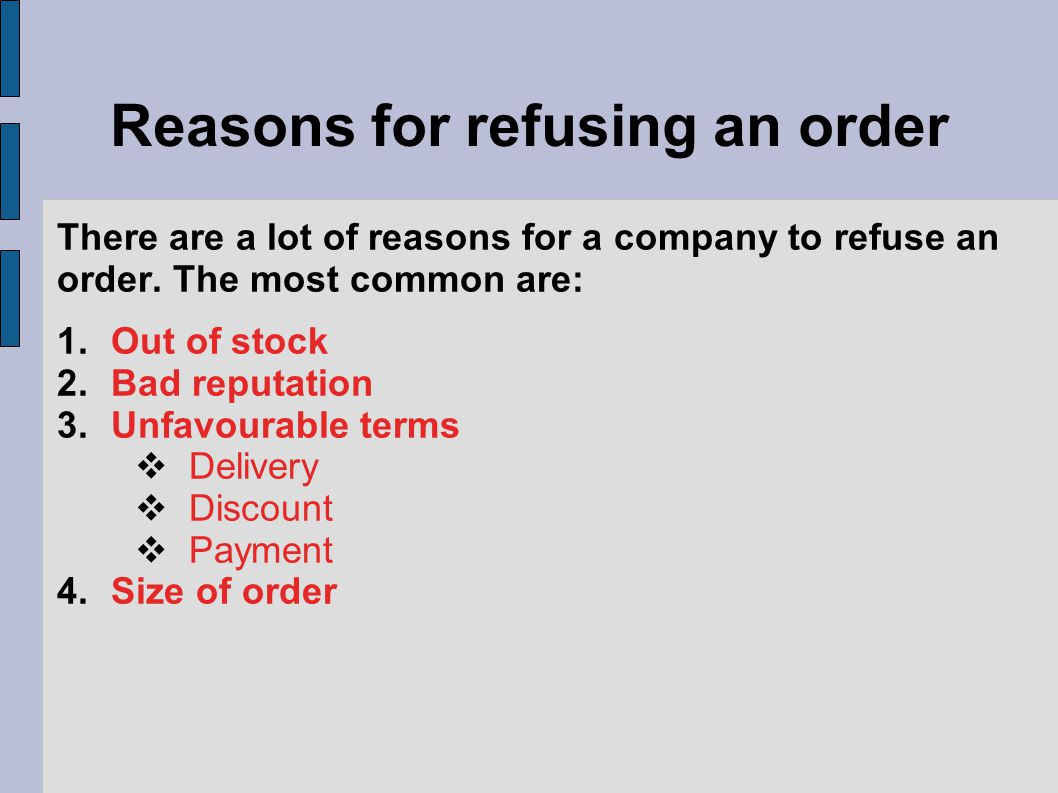 Reasons for refusing an order There are a lot of reasons for a company to refuse an order. The most common are: 1.Out of stock 2.Bad reputation 3.Unfa
