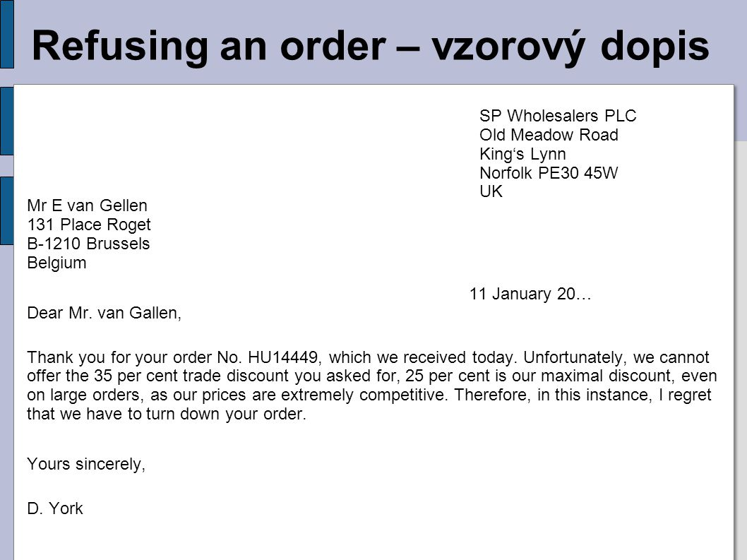 Refusing an order – vzorový dopis Mr E van Gellen 131 Place Roget B-1210 Brussels Belgium 11 January 20… Dear Mr. van Gallen, Thank you for your order