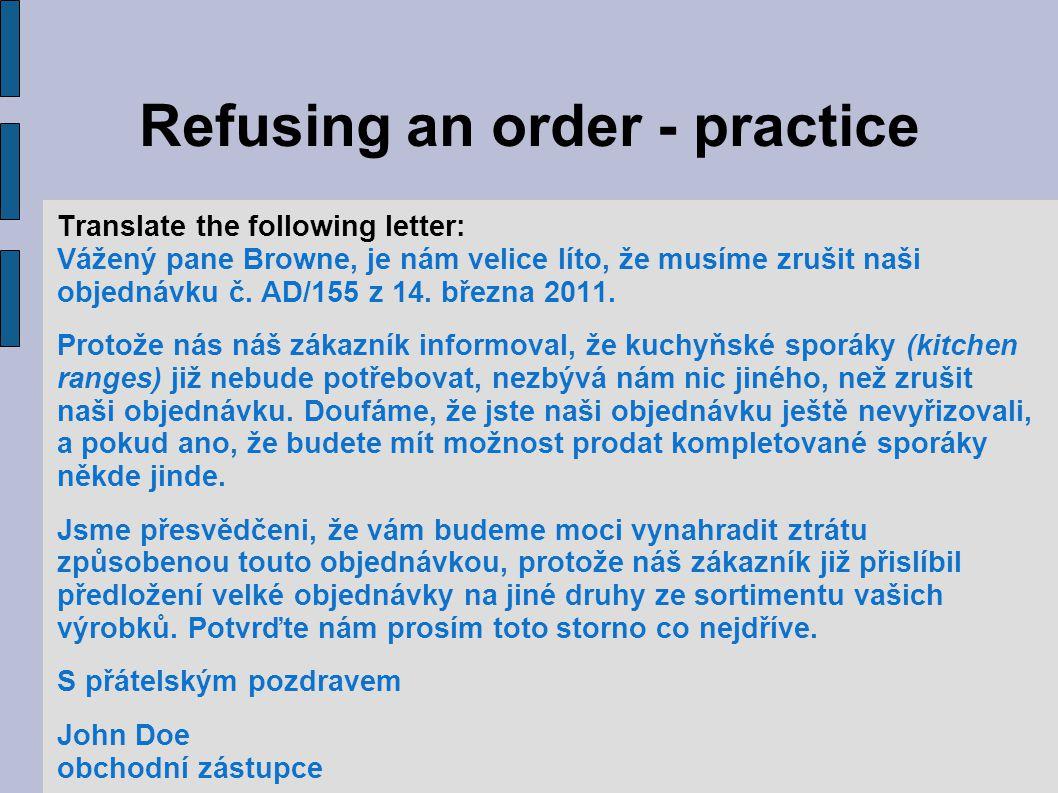 Refusing an order - practice Translate the following letter: Vážený pane Browne, je nám velice líto, že musíme zrušit naši objednávku č.
