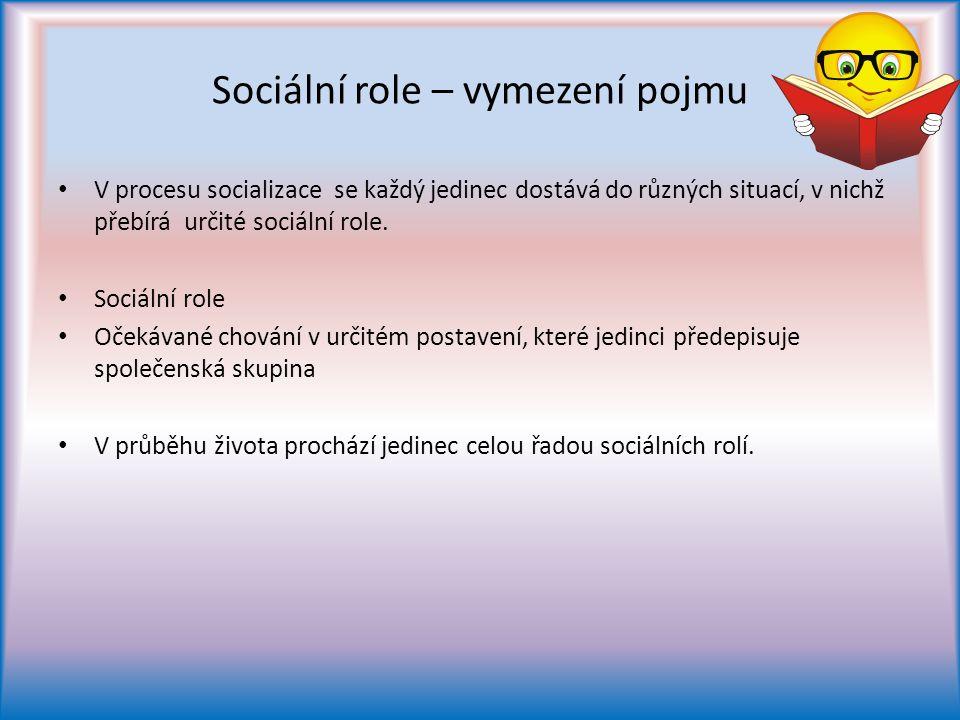 Sociální role – vymezení pojmu V procesu socializace se každý jedinec dostává do různých situací, v nichž přebírá určité sociální role.
