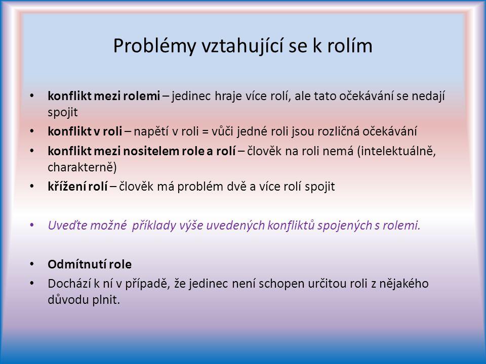 Problémy vztahující se k rolím konflikt mezi rolemi – jedinec hraje více rolí, ale tato očekávání se nedají spojit konflikt v roli – napětí v roli = vůči jedné roli jsou rozličná očekávání konflikt mezi nositelem role a rolí – člověk na roli nemá (intelektuálně, charakterně) křížení rolí – člověk má problém dvě a více rolí spojit Uveďte možné příklady výše uvedených konfliktů spojených s rolemi.