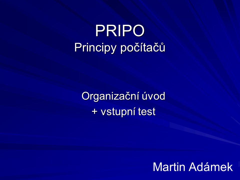 PRIPO Principy počítačů Organizační úvod + vstupní test Martin Adámek