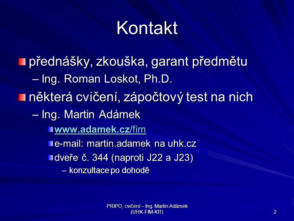 PRIPO, cvičení – Ing. Martin Adámek (UHK-FIM-KIT) 2 Kontakt přednášky, zkouška, garant předmětu –Ing. Roman Loskot, Ph.D. některá cvičení, zápočtový t