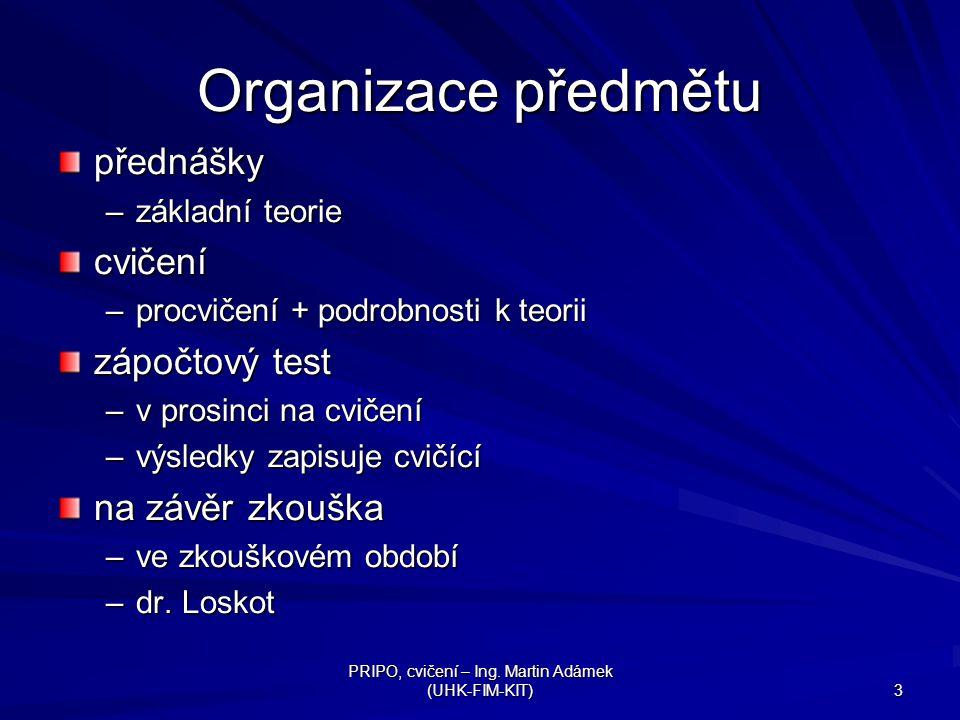 PRIPO, cvičení – Ing. Martin Adámek (UHK-FIM-KIT) 3 Organizace předmětu přednášky –základní teorie cvičení –procvičení + podrobnosti k teorii zápočtov