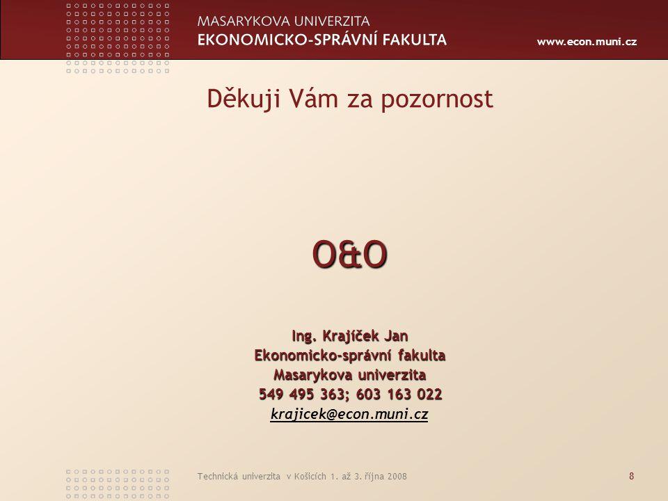 www.econ.muni.cz Technická univerzita v Košicích 1. až 3. října 20088 Děkuji Vám za pozornost O&O Ing. Krajíček Jan Ekonomicko-správní fakulta Masaryk
