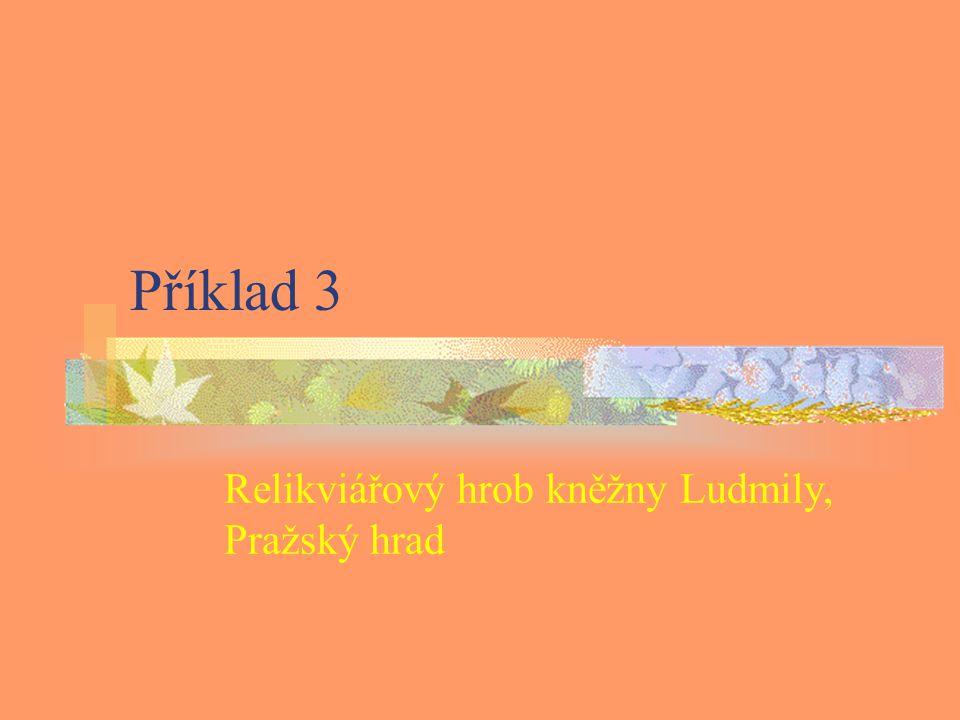 Příklad 3 Relikviářový hrob kněžny Ludmily, Pražský hrad