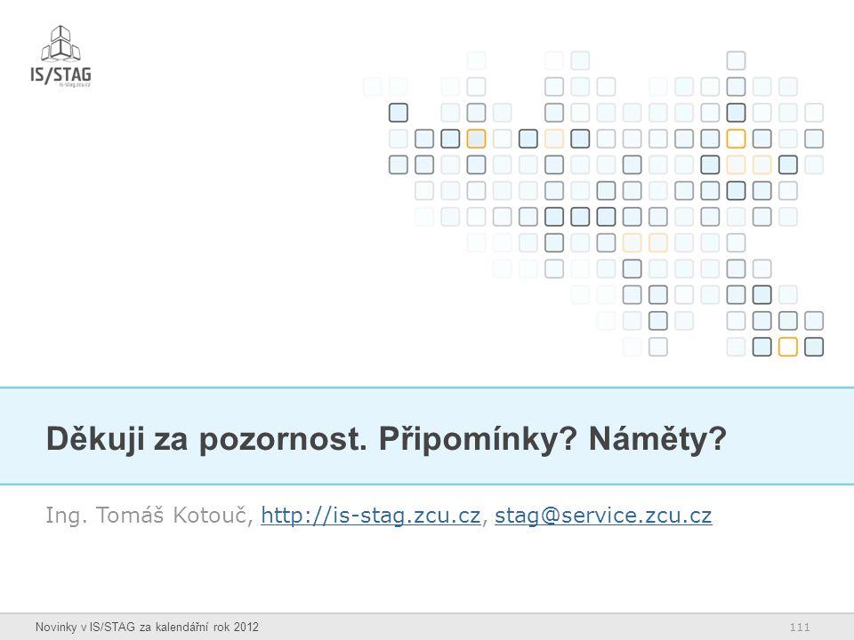 111 Novinky v IS/STAG za kalendářní rok 2012 Děkuji za pozornost. Připomínky? Náměty? Ing. Tomáš Kotouč, http://is-stag.zcu.cz, stag@service.zcu.czhtt