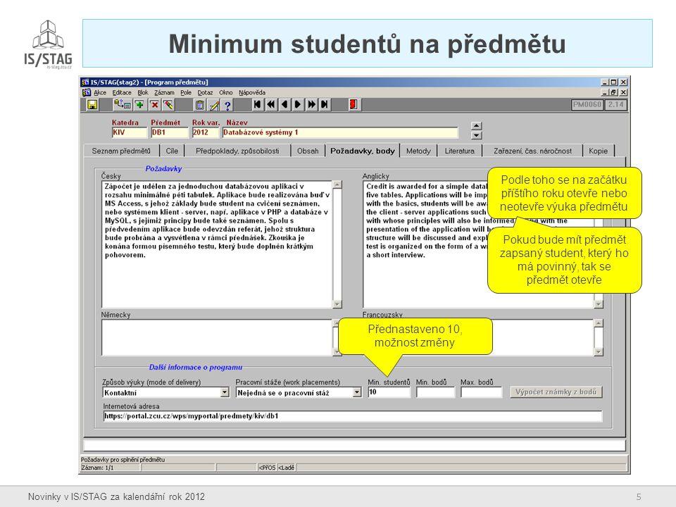 5 Novinky v IS/STAG za kalendářní rok 2012 Minimum studentů na předmětu Přednastaveno 10, možnost změny Podle toho se na začátku příštího roku otevře