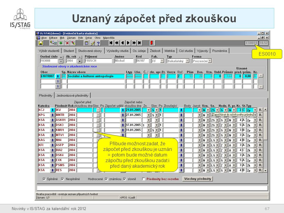 67 Novinky v IS/STAG za kalendářní rok 2012 Uznaný zápočet před zkouškou Přibude možnost zadat, že zápočet před zkouškou je uznán = potom bude možné d