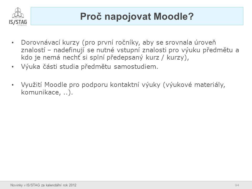 94 Novinky v IS/STAG za kalendářní rok 2012 Proč napojovat Moodle? Dorovnávací kurzy (pro první ročníky, aby se srovnala úroveň znalostí – nadefinují