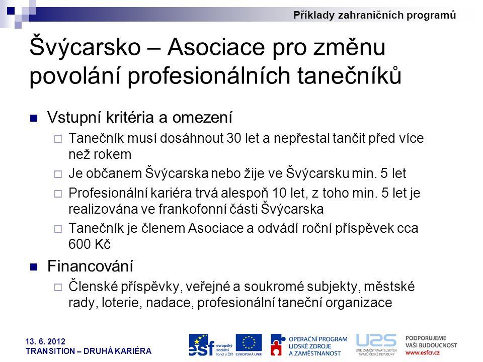 Příklady zahraničních programů 13. 6. 2012 TRANSITION – DRUHÁ KARIÉRA Švýcarsko – Asociace pro změnu povolání profesionálních tanečníků Vstupní kritér