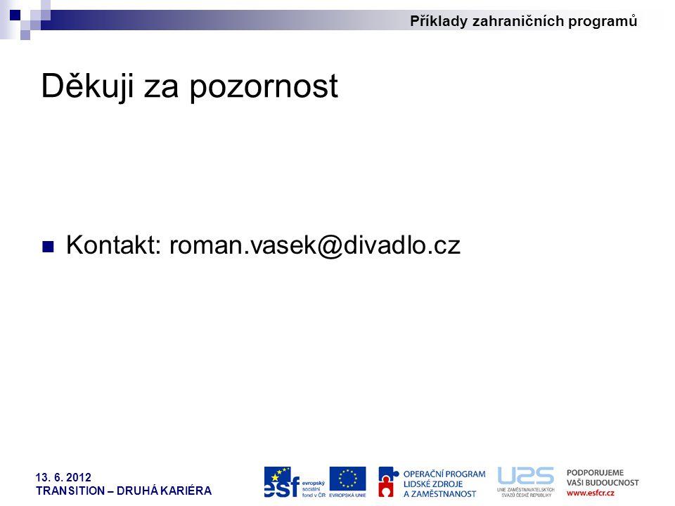 Příklady zahraničních programů 13. 6. 2012 TRANSITION – DRUHÁ KARIÉRA Děkuji za pozornost Kontakt: roman.vasek@divadlo.cz