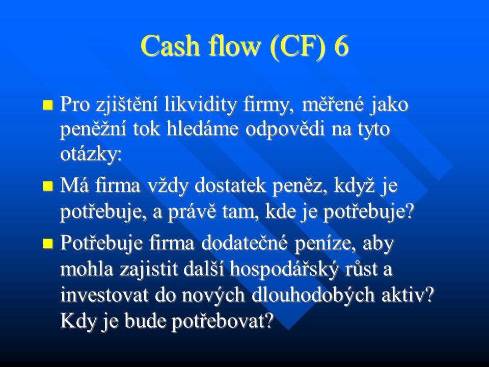 Cash flow (CF) 5 Rozdělujeme: Rozdělujeme: CF z provozní činnosti – souvisí s výrobou a prodejem zboží CF z provozní činnosti – souvisí s výrobou a prodejem zboží CF z investiční činnosti – nákup budov, majetku a zařízení CF z investiční činnosti – nákup budov, majetku a zařízení CF z finanční činnosti – upisování obligací nebo dluhopisů a akcií, snižování CF při výplatě dividend, splácení závazků CF z finanční činnosti – upisování obligací nebo dluhopisů a akcií, snižování CF při výplatě dividend, splácení závazků