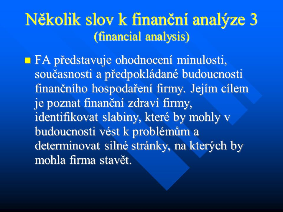 Několik slov k finanční analýze 3 (financial analysis) FA představuje ohodnocení minulosti, současnosti a předpokládané budoucnosti finančního hospodaření firmy.