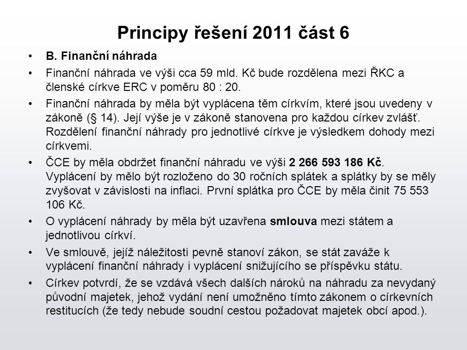 Principy řešení 2011 část 6 B. Finanční náhrada Finanční náhrada ve výši cca 59 mld. Kč bude rozdělena mezi ŘKC a členské církve ERC v poměru 80 : 20.