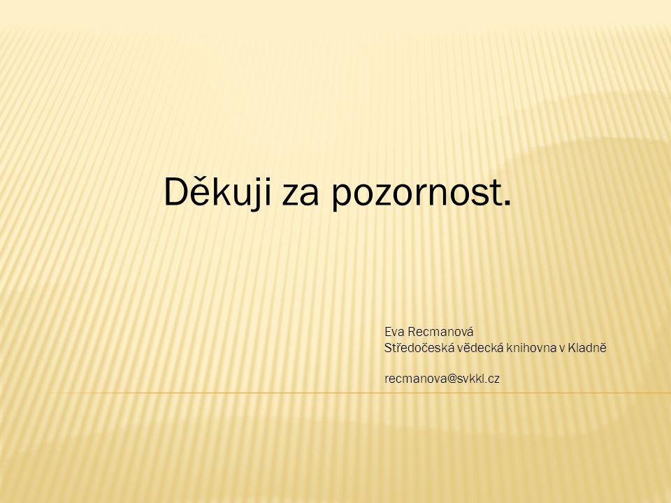 Děkuji za pozornost. Eva Recmanová Středočeská vědecká knihovna v Kladně recmanova@svkkl.cz
