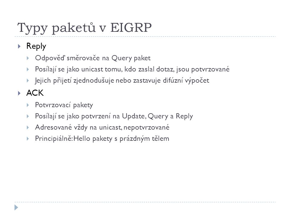 Typy paketů v EIGRP  Reply  Odpověď směrovače na Query paket  Posílají se jako unicast tomu, kdo zaslal dotaz, jsou potvrzované  Jejich přijetí zjednodušuje nebo zastavuje difúzní výpočet  ACK  Potvrzovací pakety  Posílají se jako potvrzení na Update, Query a Reply  Adresované vždy na unicast, nepotvrzované  Principiálně: Hello pakety s prázdným tělem