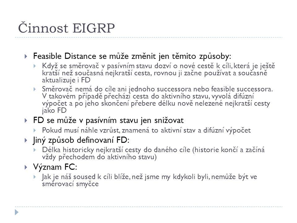 Činnost EIGRP  Feasible Distance se může změnit jen těmito způsoby:  Když se směrovač v pasívním stavu dozví o nové cestě k cíli, která je ještě kratší než současná nejkratší cesta, rovnou ji začne používat a současně aktualizuje i FD  Směrovač nemá do cíle ani jednoho successora nebo feasible successora.