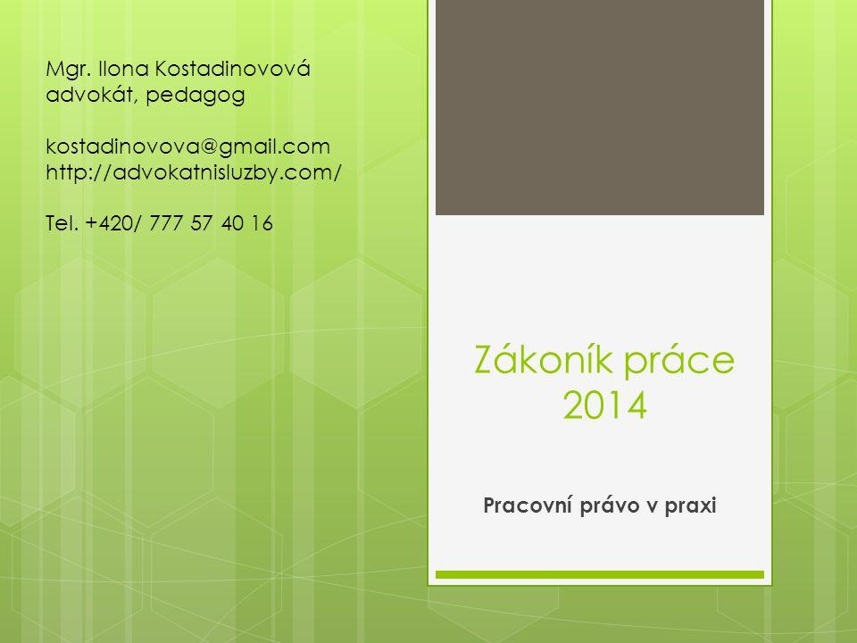 Zákoník práce 2014 Pracovní právo v praxi Mgr. Ilona Kostadinovová advokát, pedagog kostadinovova@gmail.com http://advokatnisluzby.com/ Tel. +420/ 777