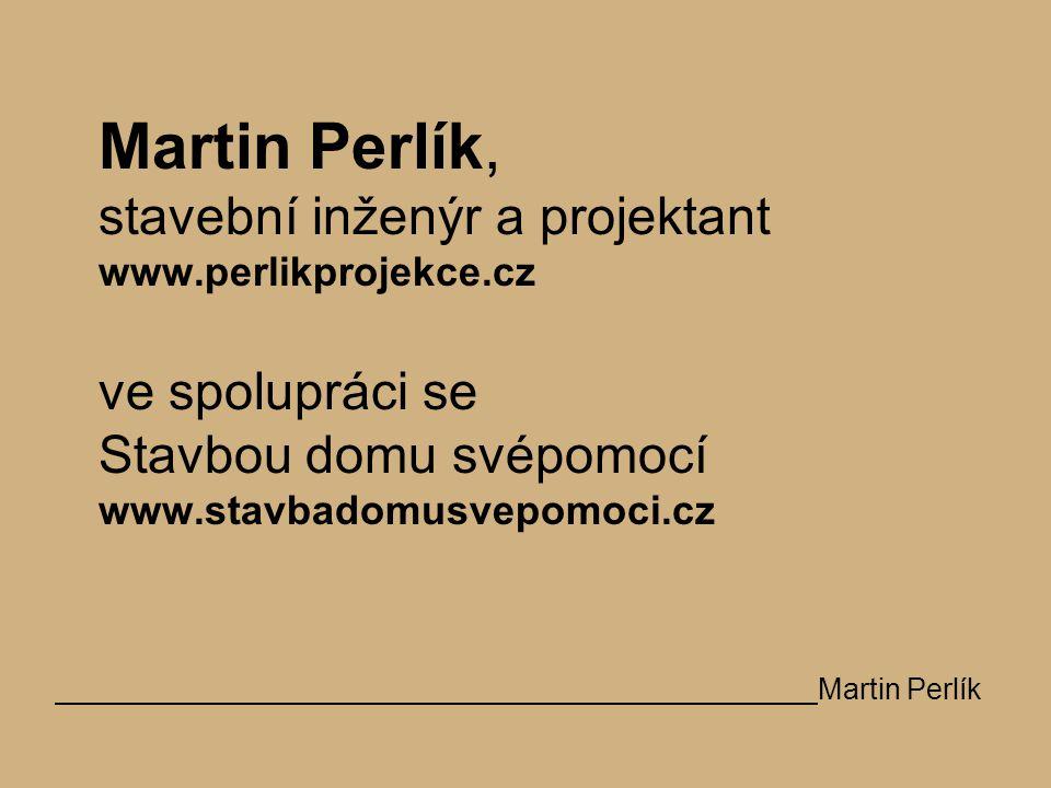 Martin Perlík, stavební inženýr a projektant www.perlikprojekce.cz ve spolupráci se Stavbou domu svépomocí www.stavbadomusvepomoci.cz Martin Perlík