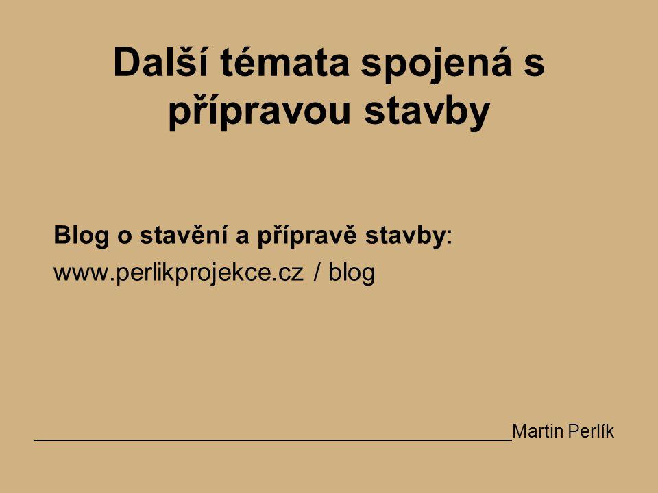 Další témata spojená s přípravou stavby Blog o stavění a přípravě stavby: www.perlikprojekce.cz / blog Martin Perlík
