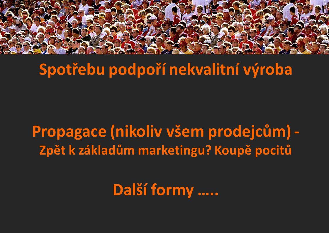 Spotřebu podpoří nekvalitní výroba Propagace (nikoliv všem prodejcům) - Zpět k základům marketingu.
