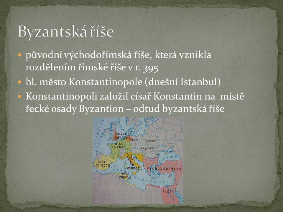původní východořímská říše, která vznikla rozdělením římské říše v r. 395 hl. město Konstantinopole (dnešní Istanbul) Konstantinopoli založil císař Ko