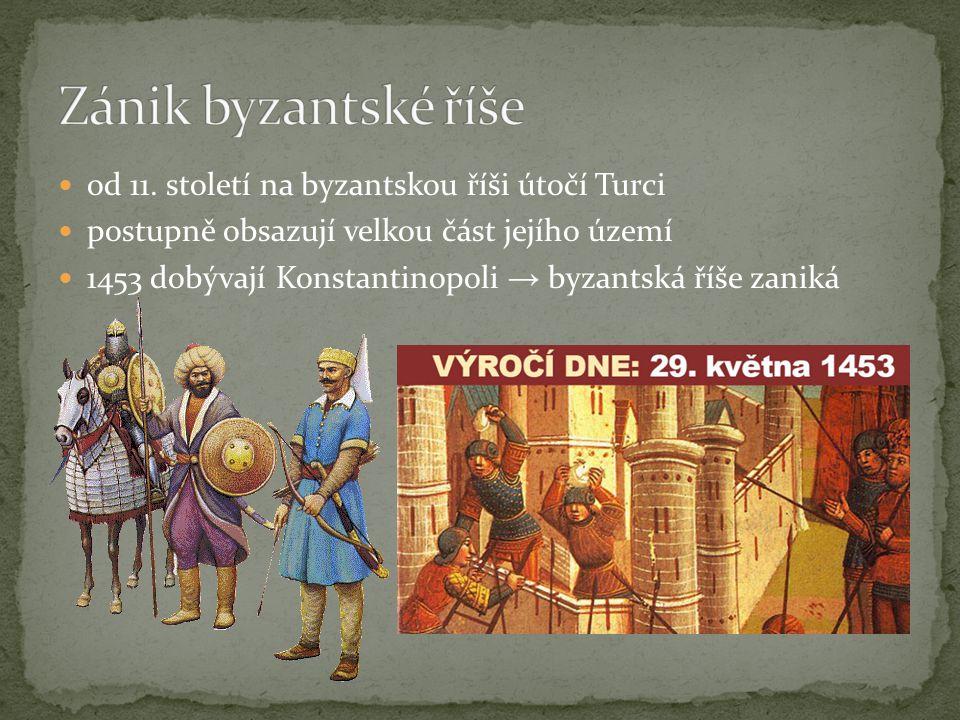 od 11. století na byzantskou říši útočí Turci postupně obsazují velkou část jejího území 1453 dobývají Konstantinopoli → byzantská říše zaniká