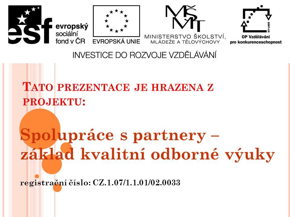 T ATO PREZENTACE JE HRAZENA Z PROJEKTU : Spolupráce s partnery – základ kvalitní odborné výuky registrační číslo: CZ.1.07/1.1.01/02.0033