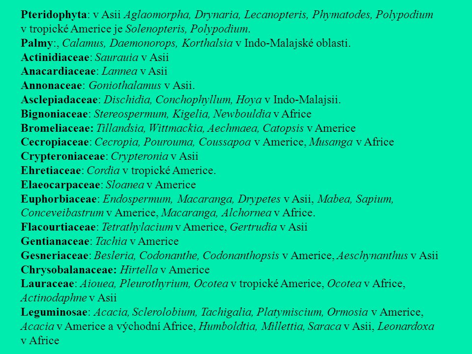Pteridophyta: v Asii Aglaomorpha, Drynaria, Lecanopteris, Phymatodes, Polypodium v tropické Americe je Solenopteris, Polypodium.