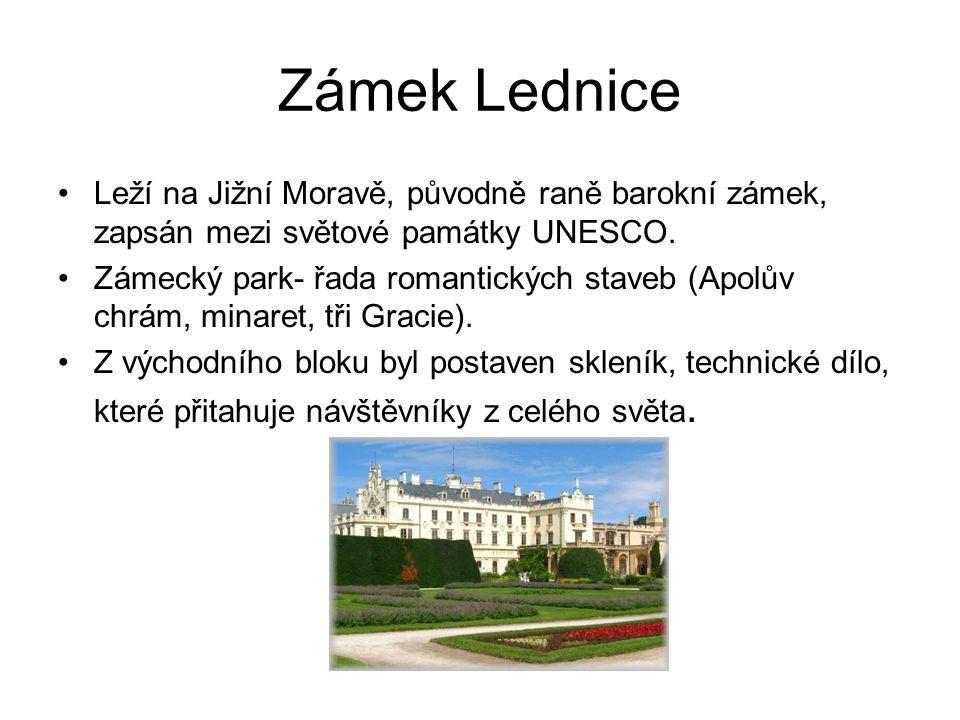 Zámek Lednice Leží na Jižní Moravě, původně raně barokní zámek, zapsán mezi světové památky UNESCO. Zámecký park- řada romantických staveb (Apolův chr