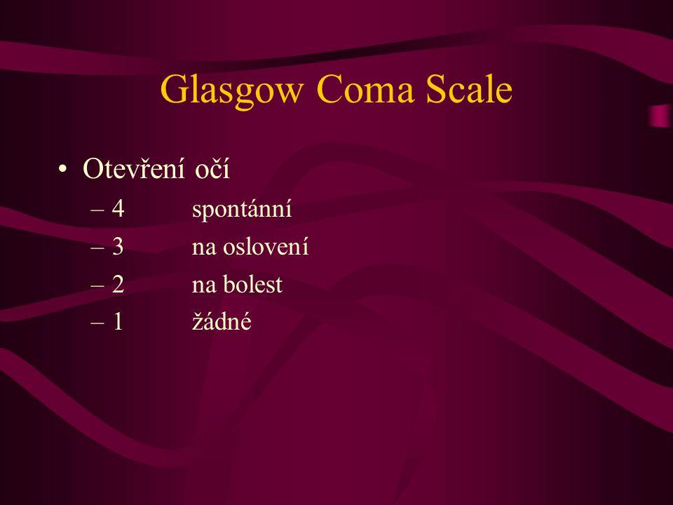Glasgow Coma Scale Otevření očí –4spontánní –3na oslovení –2na bolest –1žádné