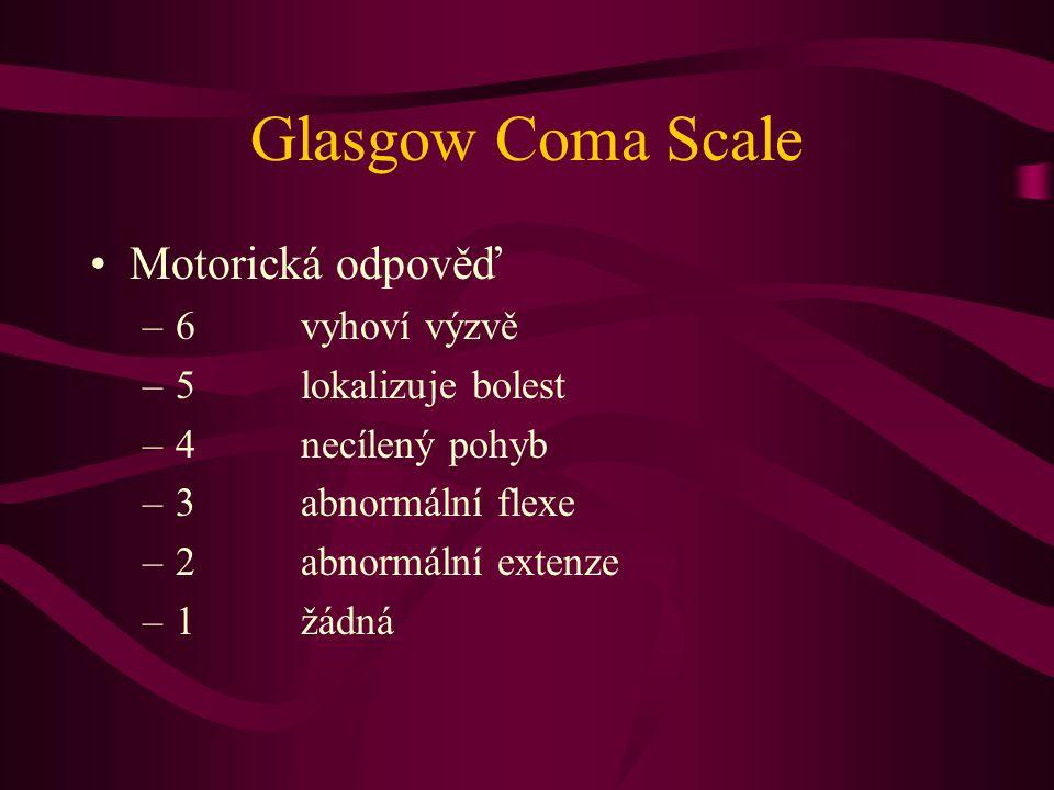 Glasgow Coma Scale Motorická odpověď –6vyhoví výzvě –5lokalizuje bolest –4necílený pohyb –3abnormální flexe –2abnormální extenze –1žádná