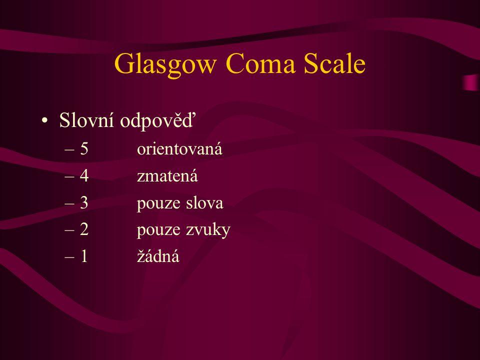 Glasgow Coma Scale Slovní odpověď –5orientovaná –4zmatená –3pouze slova –2pouze zvuky –1žádná