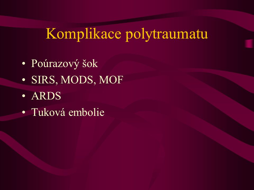 Komplikace polytraumatu Poúrazový šok SIRS, MODS, MOF ARDS Tuková embolie
