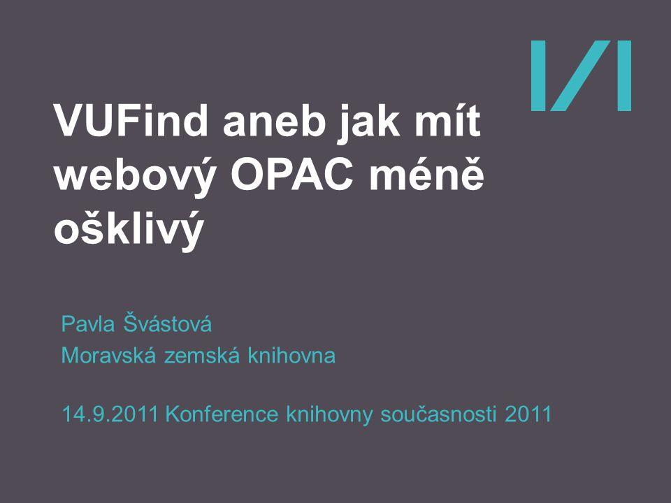 VUFind aneb jak mít webový OPAC méně ošklivý Pavla Švástová Moravská zemská knihovna 14.9.2011 Konference knihovny současnosti 2011