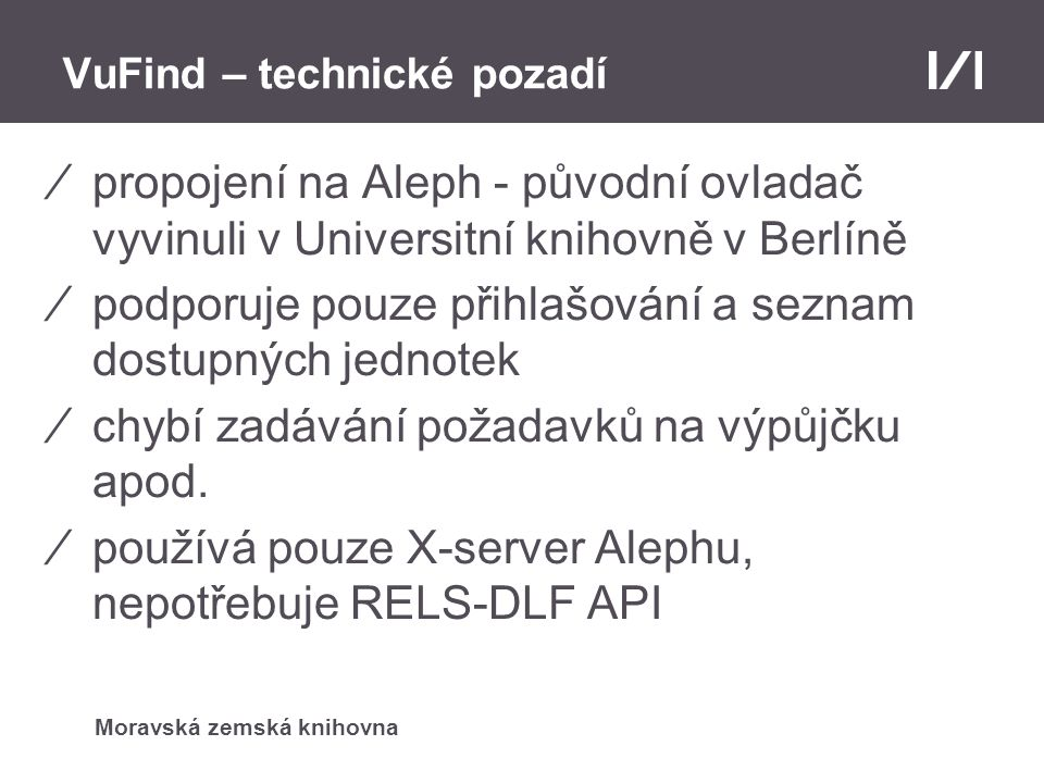 Moravská zemská knihovna VuFind – technické pozadí ⁄vyvinuli jsme si vlastní ovladač :) ⁄používá X-server pro přihlašování uživatelů, zjištění stavu jednotky a profil uživatele ⁄zbylé funkce jsou stavěny na REST-DLF API, které je výhodnější