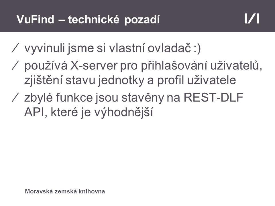 Moravská zemská knihovna VuFind – technické pozadí ⁄modifikace šablon VuFindu – při požadavku na jednotky potřebujeme znát dobu zájmu výpůjčky, místo vyzvednutí a poznámku ⁄přidali jsme další vyhledávací kritérium (fasetu) – dostupnost – je zahrnuta ve výsledcích hledání – potřeba upravit indexaci záznamů ve VuFindu a hromadný export z Alephu s polem z30 ⁄propojení se serverem obálky knih