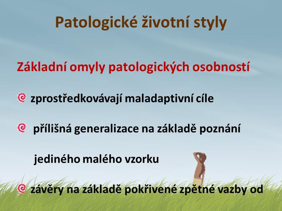 Patologické životní styly Základní omyly patologických osobností zprostředkovávají maladaptivní cíle přílišná generalizace na základě poznání jediného
