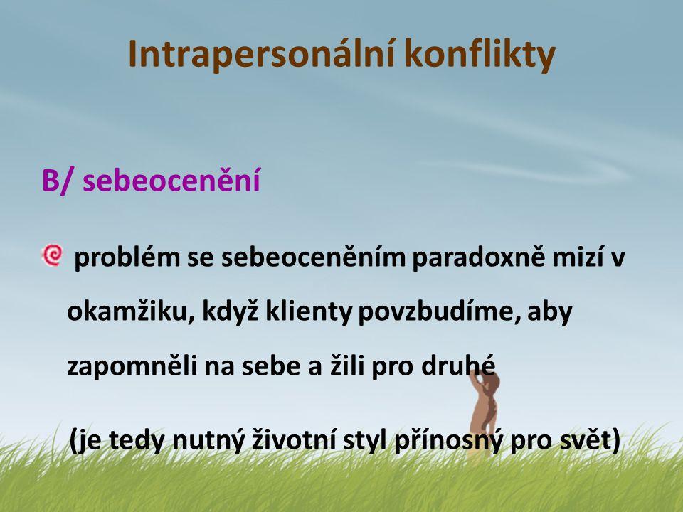 Intrapersonální konflikty B/ sebeocenění problém se sebeoceněním paradoxně mizí v okamžiku, když klienty povzbudíme, aby zapomněli na sebe a žili pro