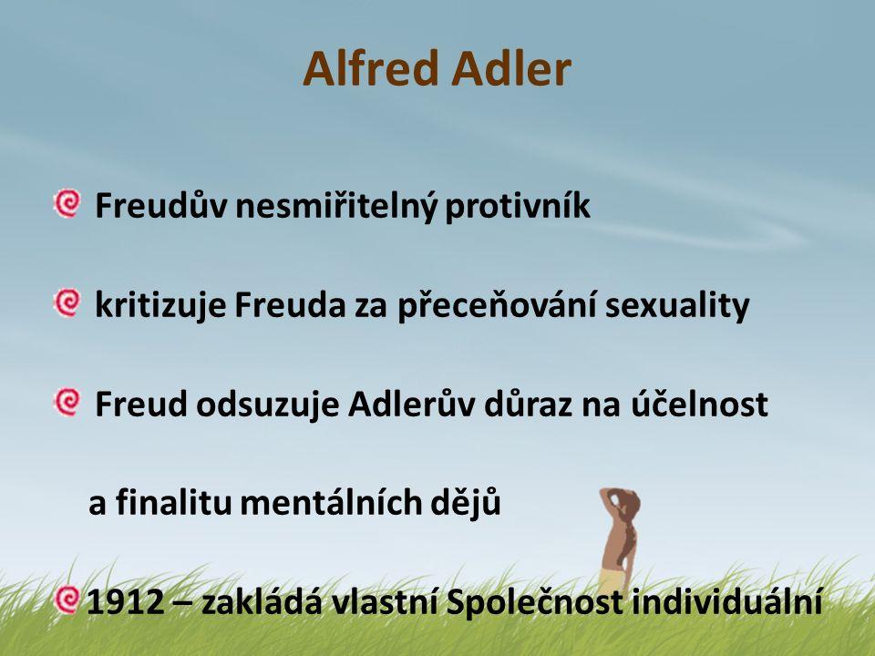 Alfred Adler Freudův nesmiřitelný protivník kritizuje Freuda za přeceňování sexuality Freud odsuzuje Adlerův důraz na účelnost a finalitu mentálních d