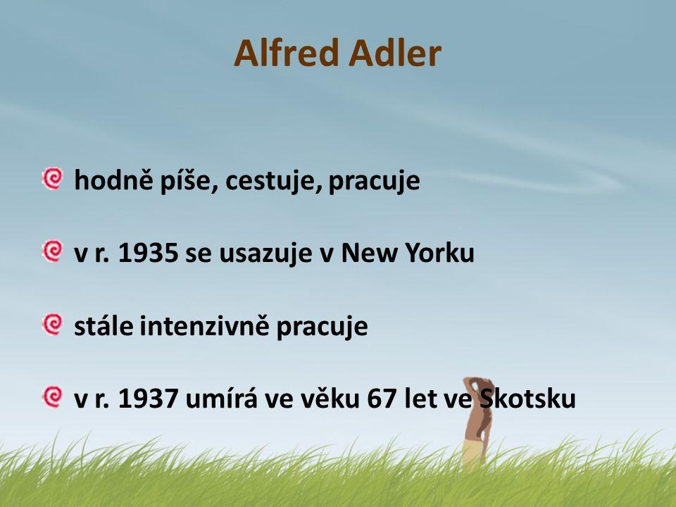 Alfred Adler hodně píše, cestuje, pracuje v r. 1935 se usazuje v New Yorku stále intenzivně pracuje v r. 1937 umírá ve věku 67 let ve Skotsku