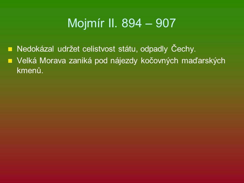 Mojmír II.894 – 907 Nedokázal udržet celistvost státu, odpadly Čechy.