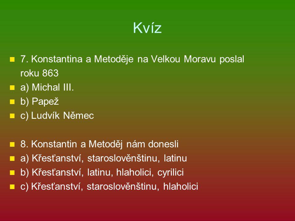 Kvíz 7.Konstantina a Metoděje na Velkou Moravu poslal roku 863 a) Michal III.