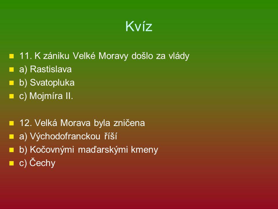 Kvíz 11.K zániku Velké Moravy došlo za vlády a) Rastislava b) Svatopluka c) Mojmíra II.