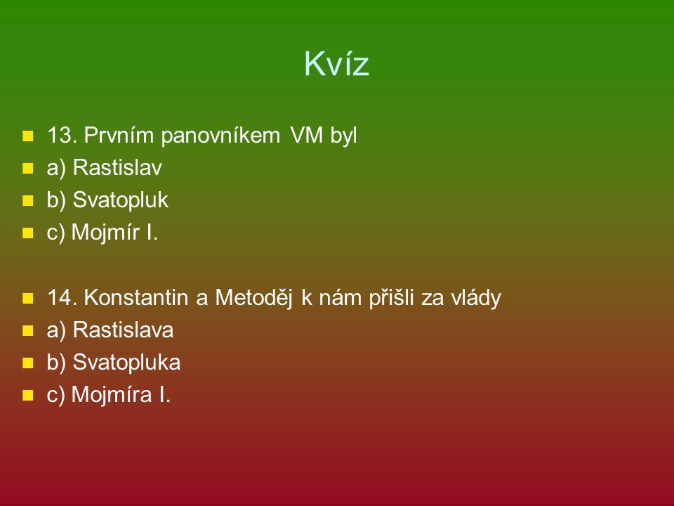 Kvíz 13.Prvním panovníkem VM byl a) Rastislav b) Svatopluk c) Mojmír I.